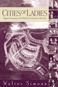 Cities of Ladies:Beguine Communities in the Medieval Low Countries, 1200-1565