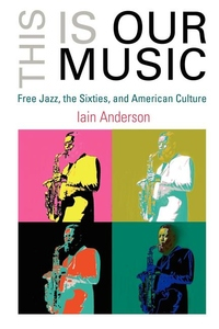 This Is Our Music:Free Jazz, the Sixties, and American Culture