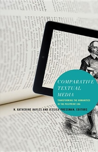 Comparative Textual Media:Transforming the Humanities in the Postprint Era