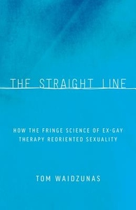 Straight Line : How the Fringe Science of Ex-gay Therapy Reoriented Sexuality
