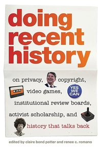 Doing Recent History:On Privacy, Copyright, Video Games, Institutional Review Boards, Activist Scholarship, and History That Talks Back