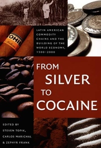 From Silver to Cocaine:Latin American Commodity Chains and the Building of the World Economy, 1500-2000
