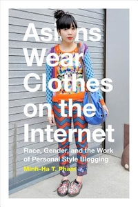 Asians Wear Clothes on the Internet : Race, Gender, and the Work of Personal Style Blogging