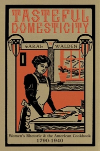 Tasteful Domesticity : Women's Rhetoric and the American Cookbook, 1790-1940