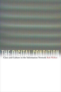 The Digital Condition:Class and Culture in the Information Network