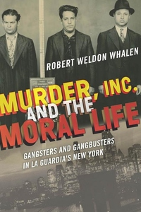 Murder, Inc., and the Moral Life : Gangsters and Gangbusters in La Guardia's New York