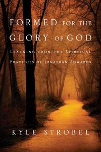 Formed for the Glory of God:Learning from the Spiritual Practices of Jonathan Edwards