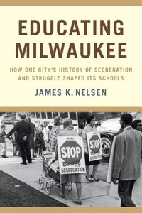 Educating Milwaukee : How One City's History of Segregation and Struggle Shaped Its Schools