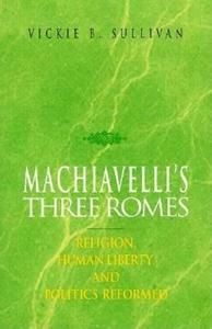 Machiavelli's Three Romes:Religion, Human Liberty, and Politics Reformed