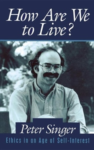 How Are We to Live?:Ethics in an Age of Self-Interest