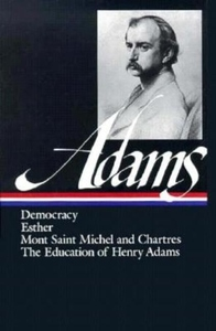 Adams:Democracy, Esther, Mont Saint Michel and Chartres, the Education of Henry Adams