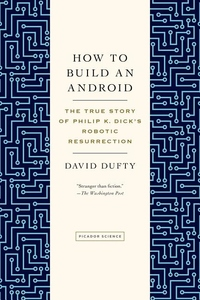 How to Build an Android:The True Story of Philip K. Dick's Robotic Resurrection