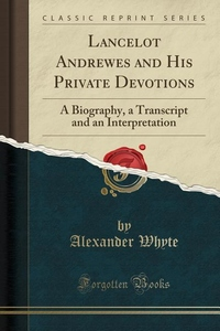 Lancelot Andrewes and His Private Devotions: A Biography, a Transcript and an Interpretation