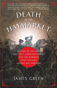 Death in the Haymarket:A Story of Chicago, the First Labor Movement and the Bombing That Divided Gilded Age America