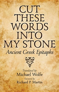 Cut These Words into My Stone:Ancient Greek Epitaphs