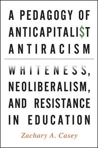 Pedagogy of Anticapitalist Antiracism : Whiteness, Neoliberalism, and Resistance in Education
