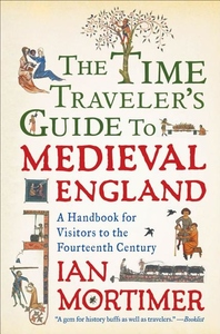 The Time Traveler's Guide to Medieval England:A Handbook for Visitors to the Fourteenth Century