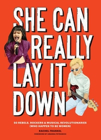 She Can Really Lay It Down: 50 Rebels, Rockers, and Musical Revolutionaries
