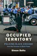 Occupied Territory: Policing Black Chicago from Red Summer to Black Power