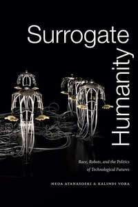 Surrogate Humanity : Race, Robots, and the Politics of Technological Futures