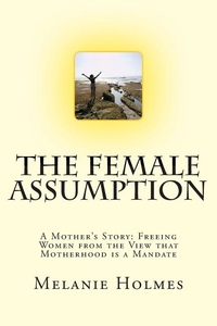 Female Assumption : A Mother's Story, Freeing Women from the View That Motherhood Is a Mandate