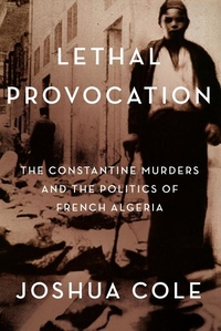 Lethal Provocation : The Constantine Murders and the Politics of French Algeria