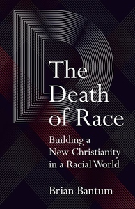 Death of Race : Building a New Christianity in a Racial World