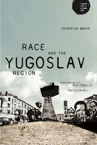 Race and the Yugoslav Region : Postsocialist, Post-conflict, Postcolonial?