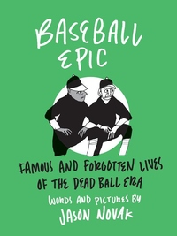 Baseball Epic: Famous and Forgotten Lives of the Dead Ball Era