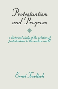 Protestantism and Progress:A Historical Study of the Relation of Protestantism to the Modern World