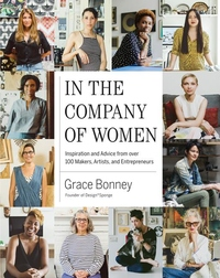 In the Company of Women : Inspiration and Advice from over 100 Makers, Artists, and Entrepreneurs