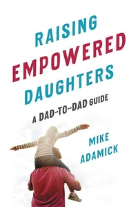 Raising Empowered Daughters: A Dad-to-Dad Guide