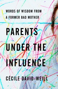 Parents Under the Influence: Words of Wisdom from a Former Bad Mother
