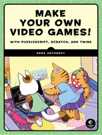 Make Your Own Video Games! : With Puzzlescript, Scratch, and Twine
