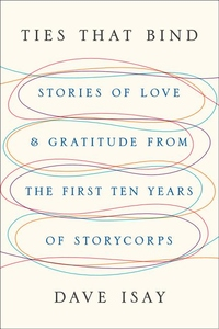 Ties That Bind:Stories of Love and Gratitude from the First Ten Years of StoryCorps