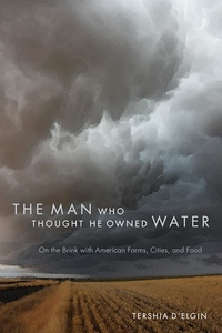 Man Who Thought He Owned Water : On the Brink with American Farms, Cities, and Food