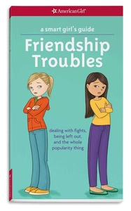 Friendship Troubles : Dealing With Fights, Being Left Out, and the Whole Popularity Thing