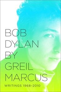 Bob Dylan by Greil Marcus:Writings 1968-2010