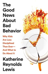 The Good News About Bad Behavior: Why Kids Are Less Disciplined Than Ever?And What to Do About It