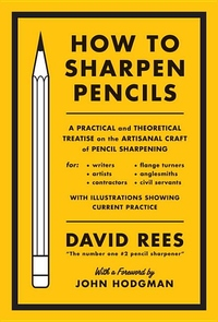 How to Sharpen Pencils:A Practical and Theoretical Treatise on the Artisanal Craft of Pencil Sharpening for Writers, Artists, Contractors, Flange Turners, Angle