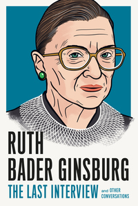 Ruth Bader Ginsburg: The Last Interview: And Other Conversations