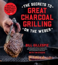 The Secrets to Great Charcoal Grilling on the Weber: 60 Recipes to Get Delicious Results Every Time