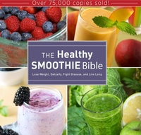 Healthy Smoothie Bible : Lose Weight, Detoxify, Fight Disease, and Live Long