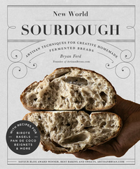 New World Sourdough: Artisan Techniques for Creative Homemade Fermented Breads; With Recipes for Bir