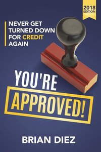 You're Approved!: Never Get Turned Down for Credit Again