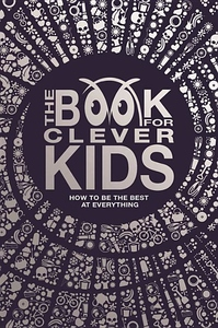 The Book for Clever Kids: How to Be the Best at Everything