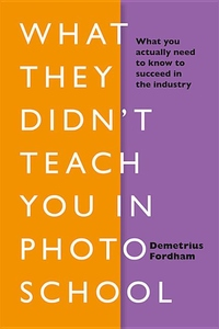 What They Didn't Teach You In Photo School: What you actually need to know to succeed in the industry