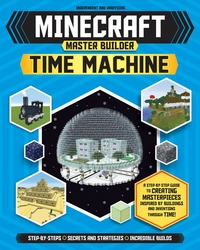 Minecraft Master Builder Time Machine: A Step-by-Step Guide to Creating Masterpieces Inspired by Buildings and Inventions Through Time!