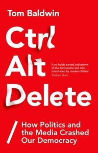 Ctrl Alt Delete: How Politics and the Media Crashed Our Democracy