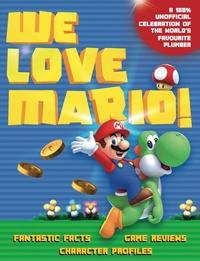 We Love Mario!: Fantastic Facts, Game Reviews, Character Profiles